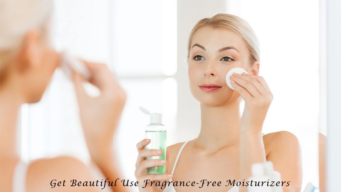 Get Beautiful Use Fragrance-Free Moisturizers